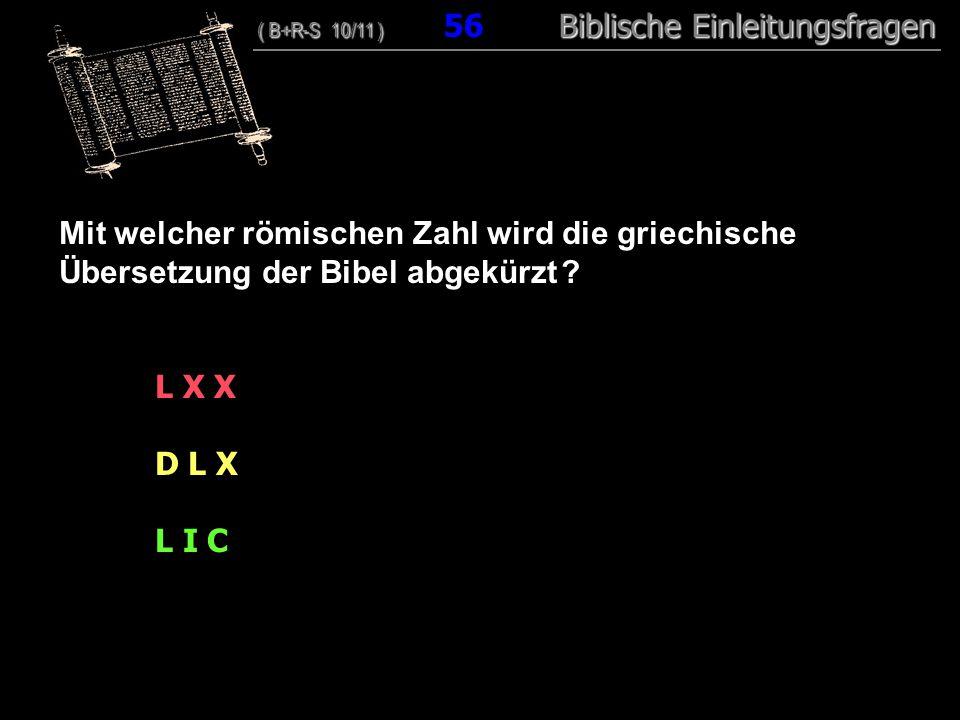 54 Mit welcher römischen Zahl wird die griechische Übersetzung der Bibel abgekürzt ? L X X D L X L I C ( B+R-S 10/11 ) Biblische Einleitungsfragen ( B