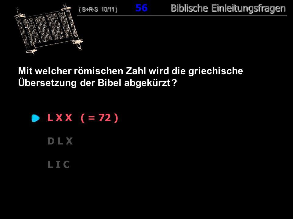 54 Mit welcher römischen Zahl wird die griechische Übersetzung der Bibel abgekürzt ? L X X ( = 72 ) D L X L I C ( B+R-S 10/11 ) Biblische Einleitungsf