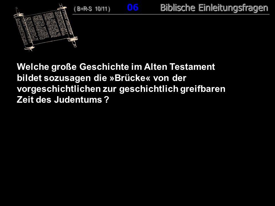 06 Welche große Geschichte im Alten Testament bildet sozusagen die »Brücke« von der vorgeschichtlichen zur geschichtlich greifbaren Zeit des Judentums .