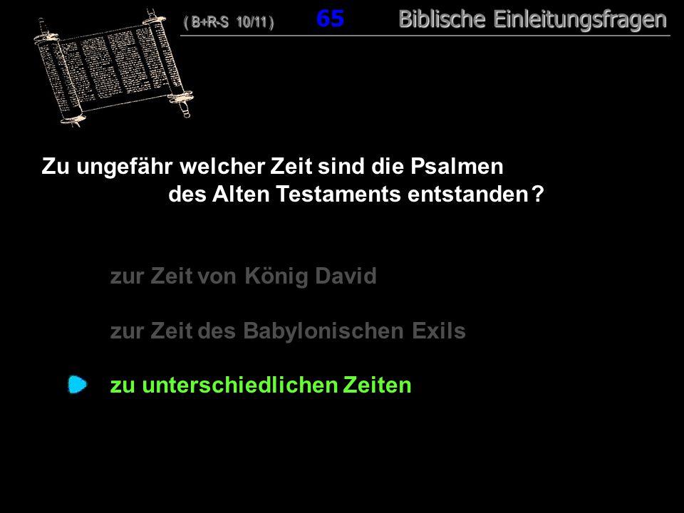 63 Zu ungefähr welcher Zeit sind die Psalmen des Alten Testaments entstanden ? zur Zeit von König David zur Zeit des Babylonischen Exils zu unterschie