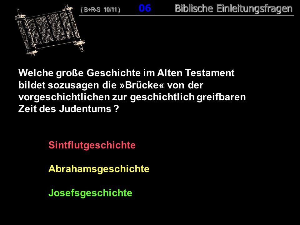 06 Welche große Geschichte im Alten Testament bildet sozusagen die »Brücke« von der vorgeschichtlichen zur geschichtlich greifbaren Zeit des Judentums