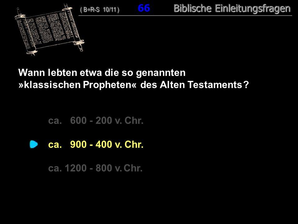 64 Wann lebten etwa die so genannten »klassischen Propheten« des Alten Testaments ? ca. 600 - 200 v. Chr. ca. 900 - 400 v. Chr. ca. 1200 - 800 v. Chr.