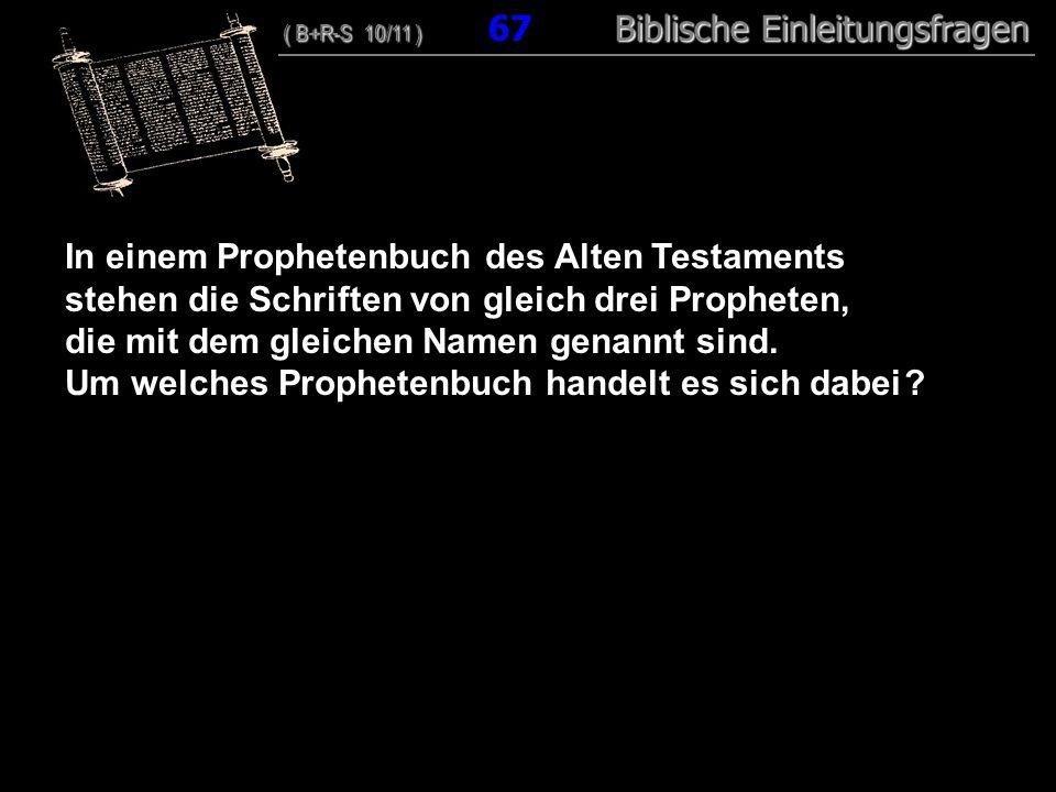 65 In einem Prophetenbuch des Alten Testaments stehen die Schriften von gleich drei Propheten, die mit dem gleichen Namen genannt sind.