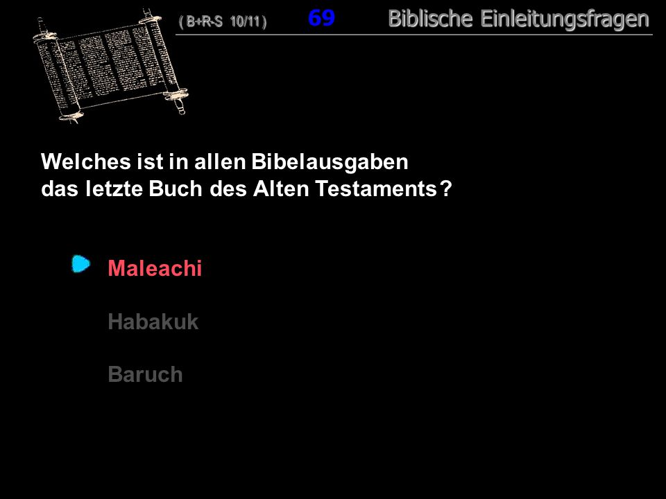 67 Welches ist in allen Bibelausgaben das letzte Buch des Alten Testaments ? Maleachi Habakuk Baruch ( B+R-S 10/11 ) Biblische Einleitungsfragen ( B+R