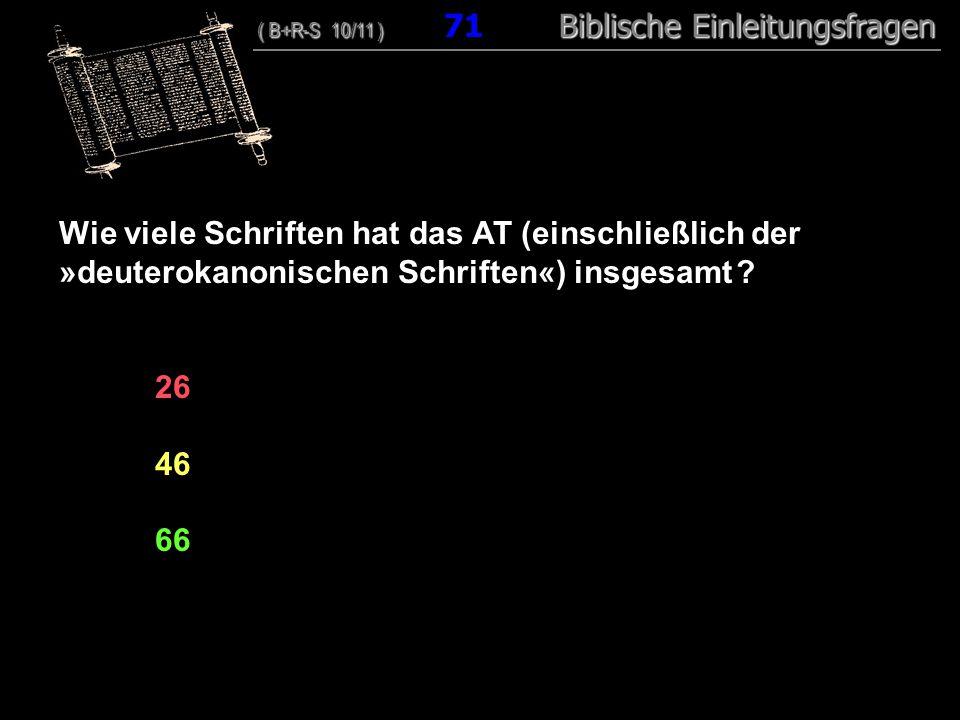 69 Wie viele Schriften hat das AT (einschließlich der »deuterokanonischen Schriften«) insgesamt ? 26 46 66 ( B+R-S 10/11 ) Biblische Einleitungsfragen