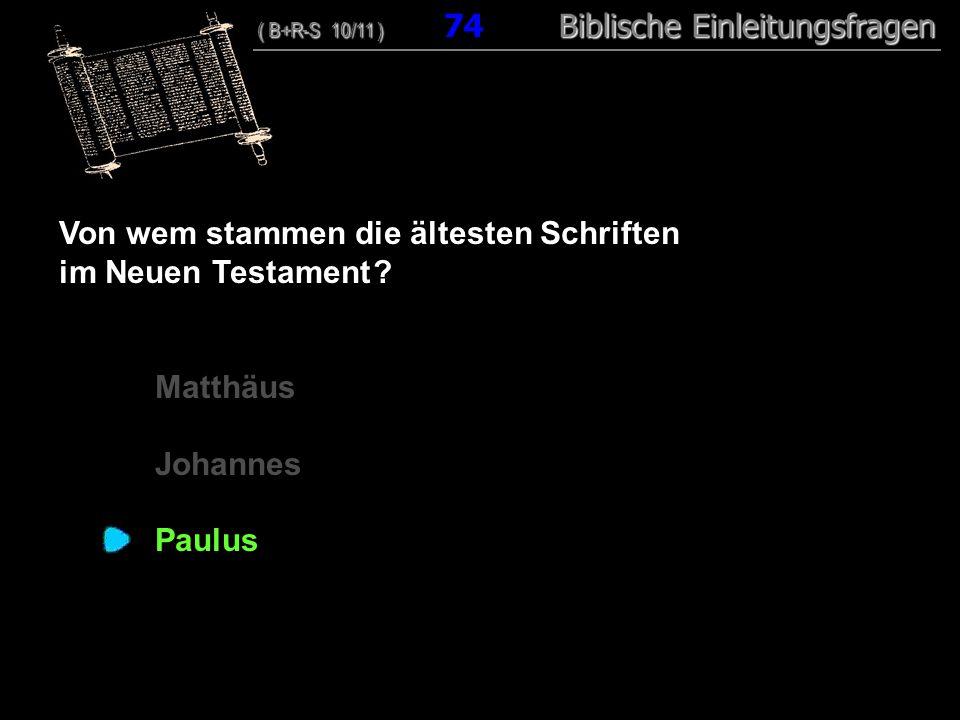 72 Von wem stammen die ältesten Schriften im Neuen Testament ? Matthäus Johannes Paulus ( B+R-S 10/11 ) Biblische Einleitungsfragen ( B+R-S 10/11 ) 74