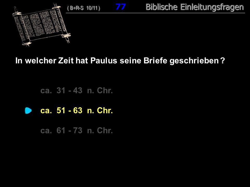 74 In welcher Zeit hat Paulus seine Briefe geschrieben ? ca. 31 - 43 n. Chr. ca. 51 - 63 n. Chr. ca. 61 - 73 n. Chr. ( B+R-S 10/11 ) Biblische Einleit