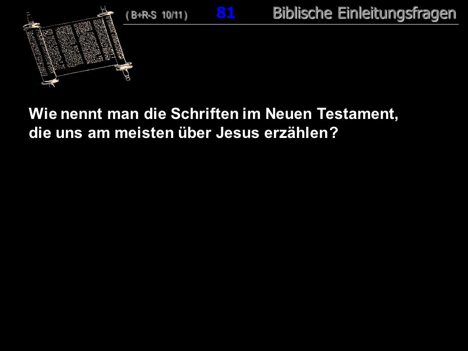 78 Wie nennt man die Schriften im Neuen Testament, die uns am meisten über Jesus erzählen ? ( B+R-S 10/11 ) Biblische Einleitungsfragen ( B+R-S 10/11