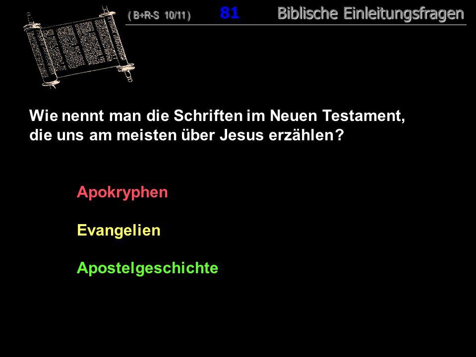 78 Wie nennt man die Schriften im Neuen Testament, die uns am meisten über Jesus erzählen ? Apokryphen Evangelien Apostelgeschichte ( B+R-S 10/11 ) Bi