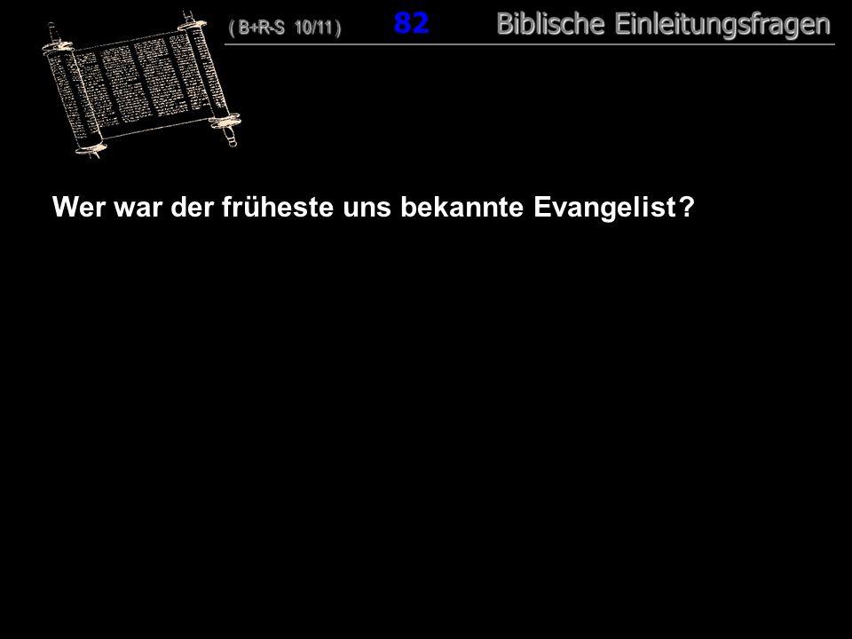 79 Wer war der früheste uns bekannte Evangelist ? ( B+R-S 10/11 ) Biblische Einleitungsfragen ( B+R-S 10/11 ) 82 Biblische Einleitungsfragen