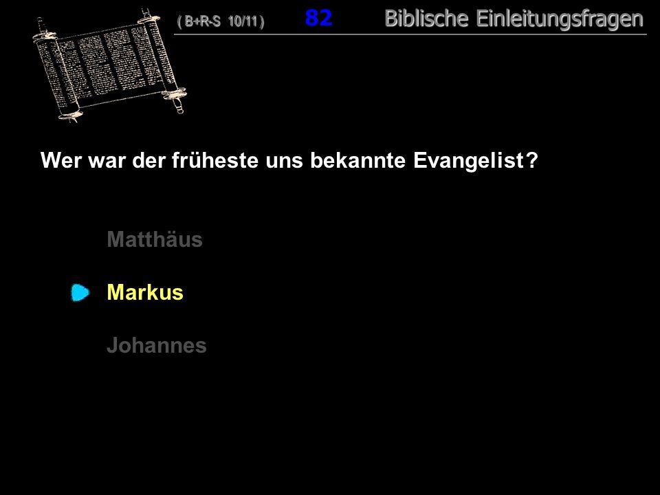 79 Wer war der früheste uns bekannte Evangelist ? Matthäus Markus Johannes ( B+R-S 10/11 ) Biblische Einleitungsfragen ( B+R-S 10/11 ) 82 Biblische Ei