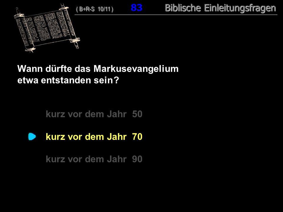 80 Wann dürfte das Markusevangelium etwa entstanden sein ? kurz vor dem Jahr 50 kurz vor dem Jahr 70 kurz vor dem Jahr 90 ( B+R-S 10/11 ) Biblische Ei