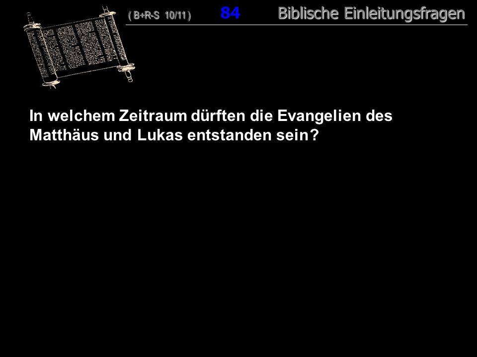 81 In welchem Zeitraum dürften die Evangelien des Matthäus und Lukas entstanden sein ? ( B+R-S 10/11 ) Biblische Einleitungsfragen ( B+R-S 10/11 ) 84