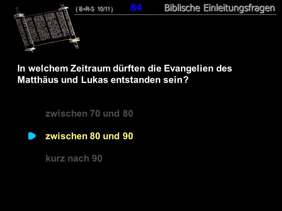 81 In welchem Zeitraum dürften die Evangelien des Matthäus und Lukas entstanden sein ? zwischen 70 und 80 zwischen 80 und 90 kurz nach 90 ( B+R-S 10/1
