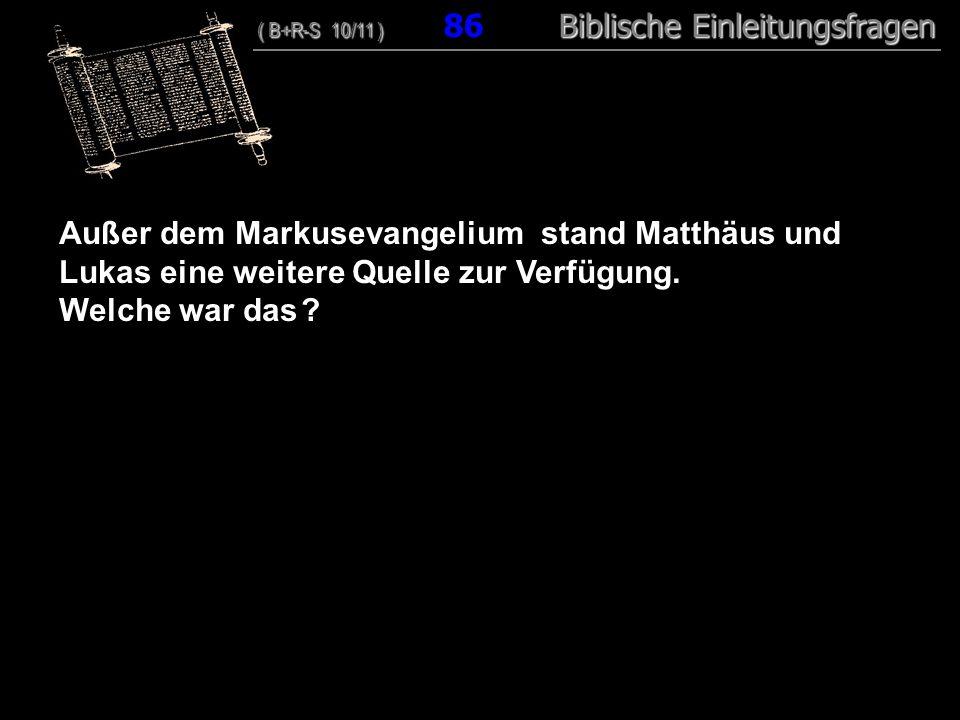 83 Außer dem Markusevangelium stand Matthäus und Lukas eine weitere Quelle zur Verfügung. Welche war das ? ( B+R-S 10/11 ) Biblische Einleitungsfragen