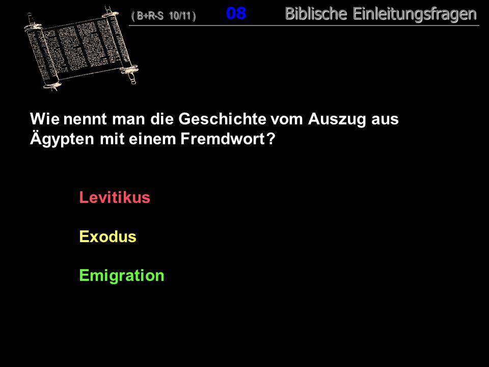 08 Wie nennt man die Geschichte vom Auszug aus Ägypten mit einem Fremdwort ? Levitikus Exodus Emigration ( B+R-S 10/11 ) Biblische Einleitungsfragen (
