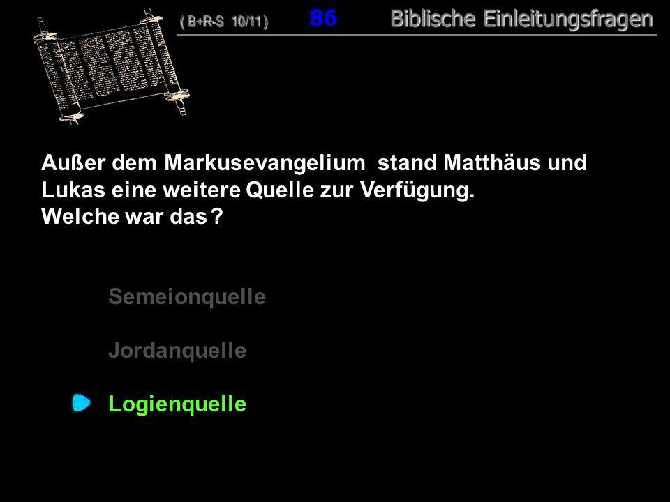 83 Außer dem Markusevangelium stand Matthäus und Lukas eine weitere Quelle zur Verfügung. Welche war das ? Semeionquelle Jordanquelle Logienquelle ( B