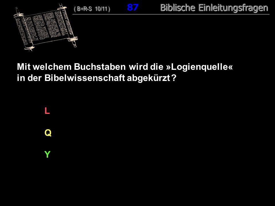 84 Mit welchem Buchstaben wird die »Logienquelle« in der Bibelwissenschaft abgekürzt ? L Q Y ( B+R-S 10/11 ) Biblische Einleitungsfragen ( B+R-S 10/11