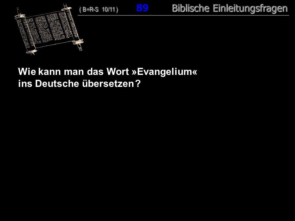 86 Wie kann man das Wort »Evangelium« ins Deutsche übersetzen ? ( B+R-S 10/11 ) Biblische Einleitungsfragen ( B+R-S 10/11 ) 89 Biblische Einleitungsfr