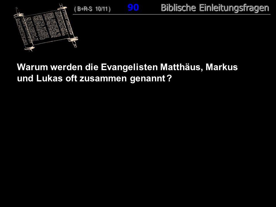 87 Warum werden die Evangelisten Matthäus, Markus und Lukas oft zusammen genannt ? ( B+R-S 10/11 ) Biblische Einleitungsfragen ( B+R-S 10/11 ) 90 Bibl