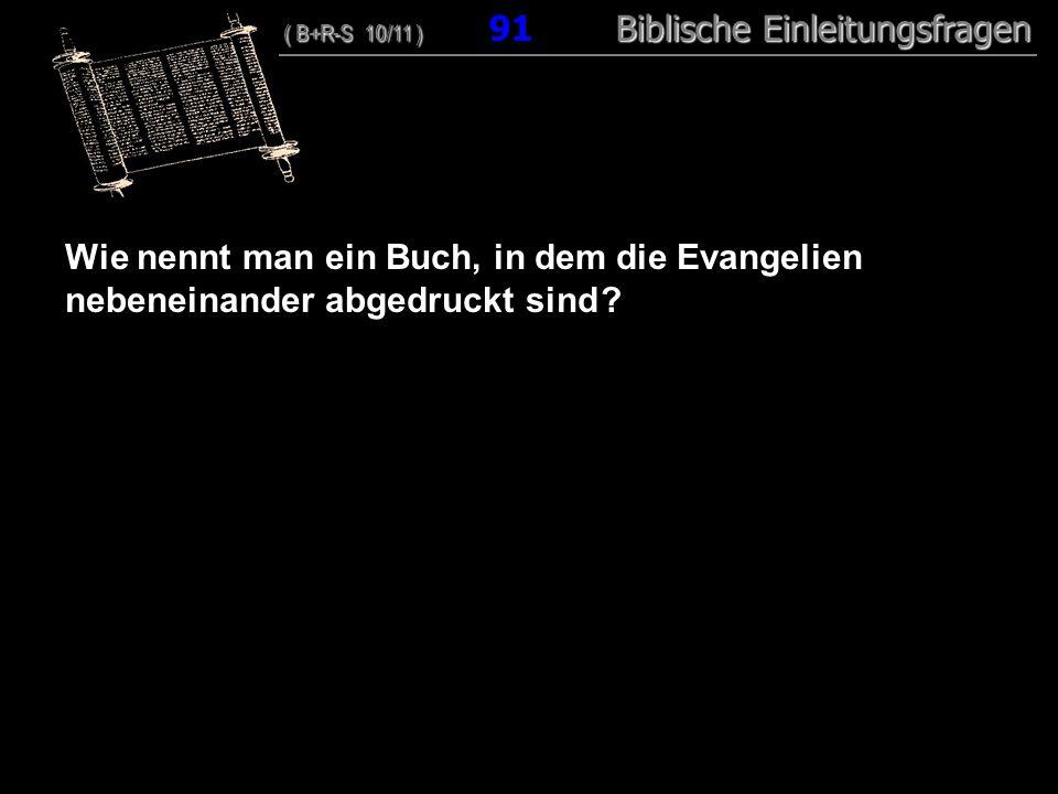 88 Wie nennt man ein Buch, in dem die Evangelien nebeneinander abgedruckt sind ? ( B+R-S 10/11 ) Biblische Einleitungsfragen ( B+R-S 10/11 ) 91 Biblis