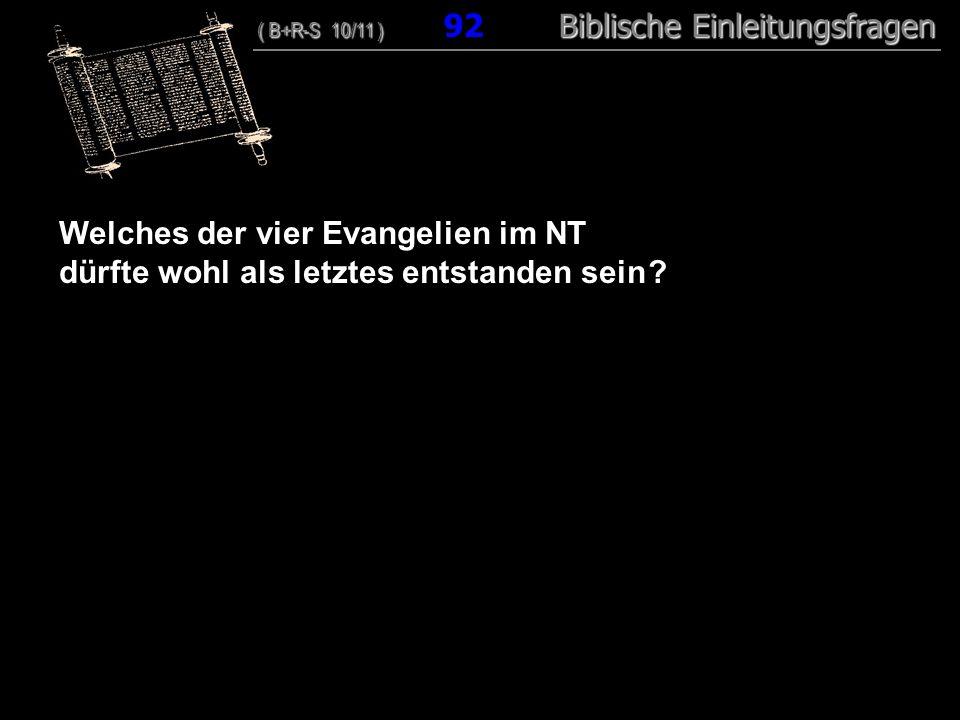 89 Welches der vier Evangelien im NT dürfte wohl als letztes entstanden sein ? ( B+R-S 10/11 ) Biblische Einleitungsfragen ( B+R-S 10/11 ) 92 Biblisch