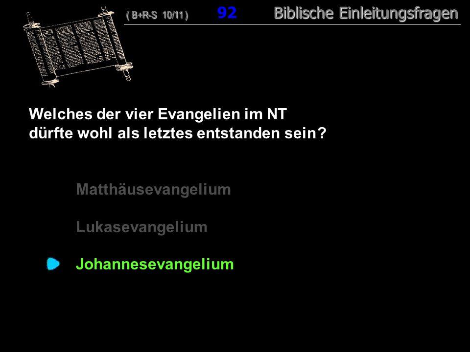 89 Welches der vier Evangelien im NT dürfte wohl als letztes entstanden sein ? Matthäusevangelium Lukasevangelium Johannesevangelium ( B+R-S 10/11 ) B
