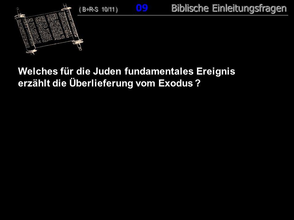 09 Welches für die Juden fundamentales Ereignis erzählt die Überlieferung vom Exodus ? ( B+R-S 10/11 ) Biblische Einleitungsfragen ( B+R-S 10/11 ) 09