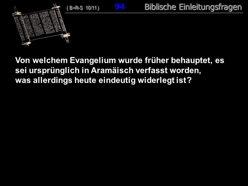 91 Von welchem Evangelium wurde früher behauptet, es sei ursprünglich in Aramäisch verfasst worden, was allerdings heute eindeutig widerlegt ist ? ( B