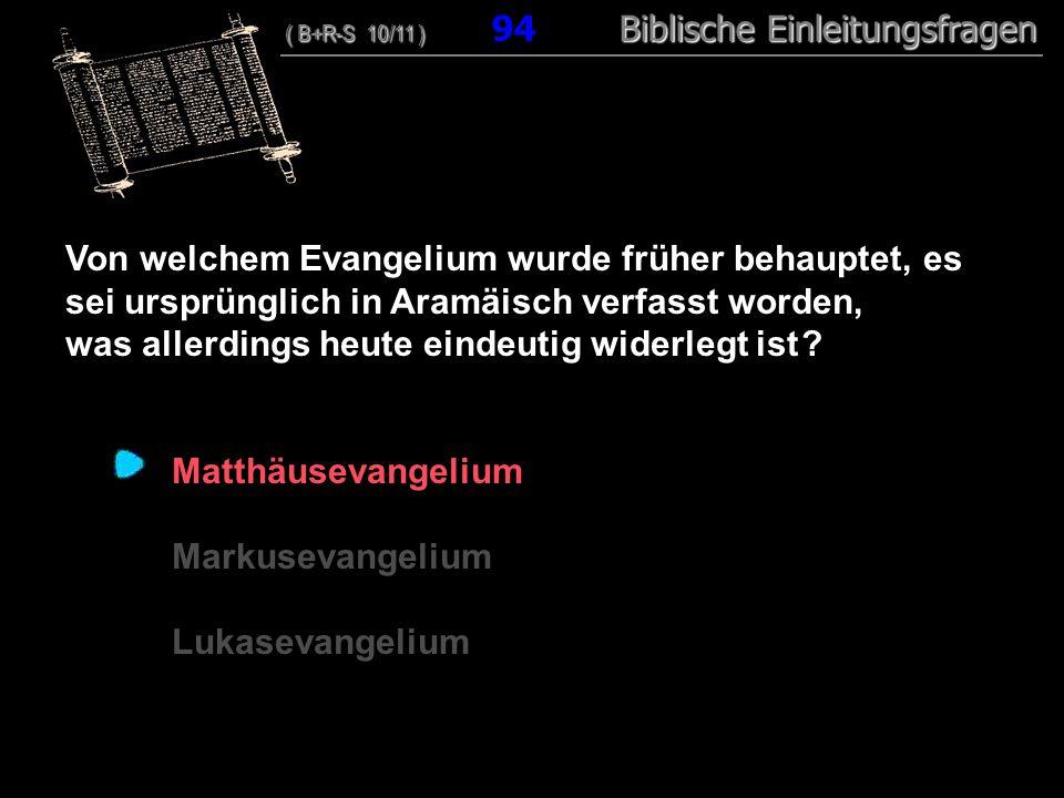 91 Von welchem Evangelium wurde früher behauptet, es sei ursprünglich in Aramäisch verfasst worden, was allerdings heute eindeutig widerlegt ist ? Mat