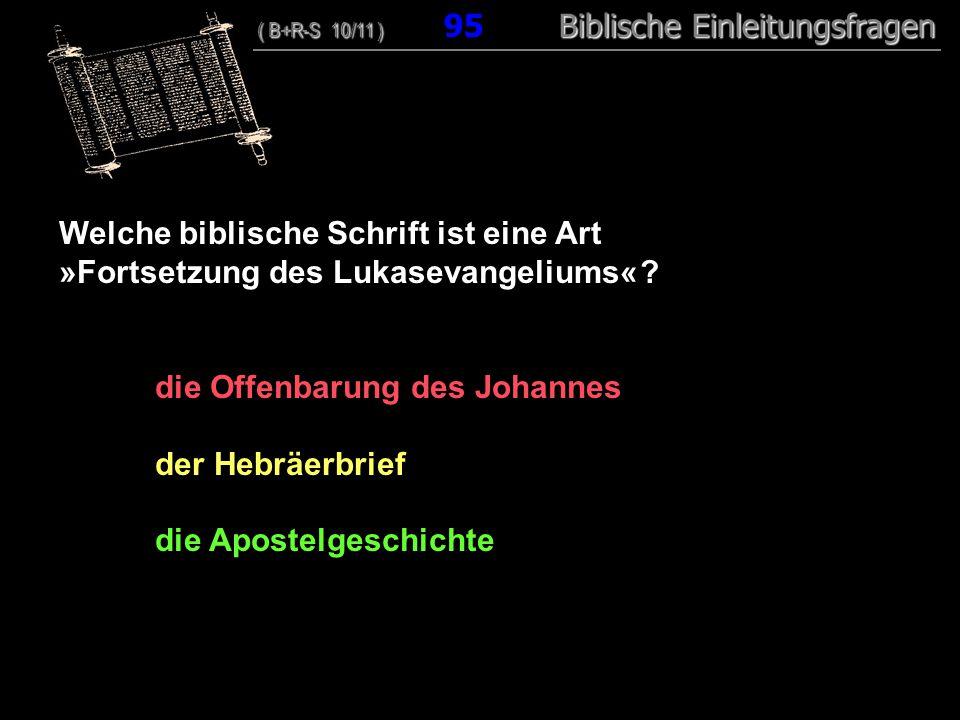 92 Welche biblische Schrift ist eine Art »Fortsetzung des Lukasevangeliums« ? die Offenbarung des Johannes der Hebräerbrief die Apostelgeschichte ( B+