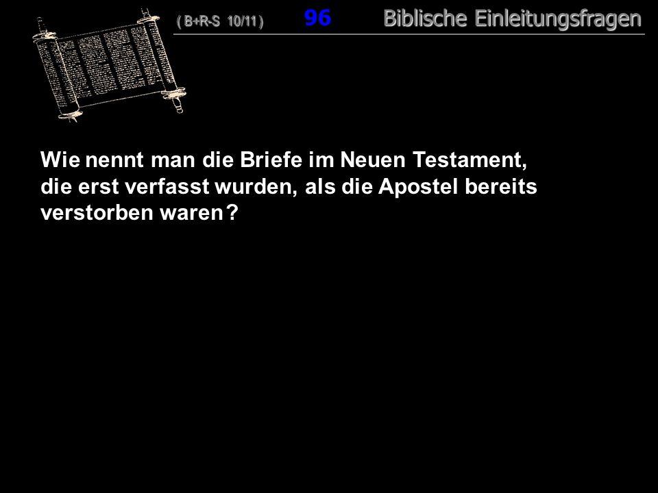 93 Wie nennt man die Briefe im Neuen Testament, die erst verfasst wurden, als die Apostel bereits verstorben waren ? ( B+R-S 10/11 ) Biblische Einleit