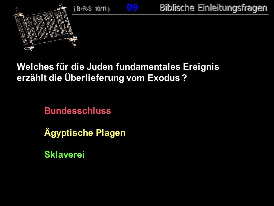 09 Welches für die Juden fundamentales Ereignis erzählt die Überlieferung vom Exodus ? Bundesschluss Ägyptische Plagen Sklaverei ( B+R-S 10/11 ) Bibli