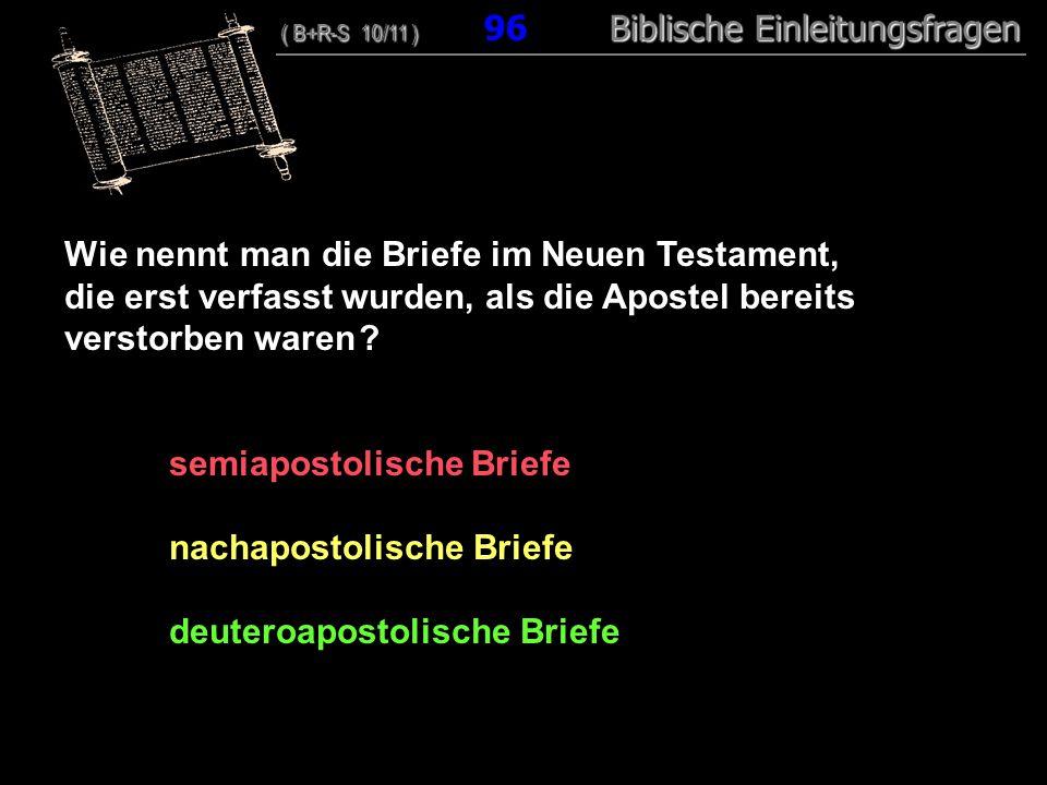 93 Wie nennt man die Briefe im Neuen Testament, die erst verfasst wurden, als die Apostel bereits verstorben waren ? semiapostolische Briefe nachapost