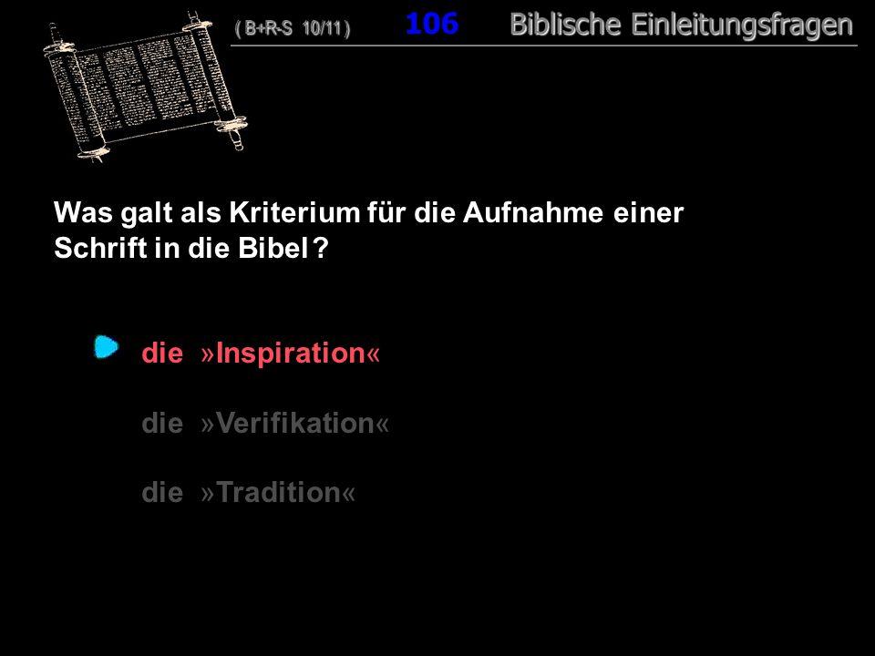 102 Was galt als Kriterium für die Aufnahme einer Schrift in die Bibel ? die »Inspiration« die »Verifikation« die »Tradition« ( B+R-S 10/11 ) Biblisch
