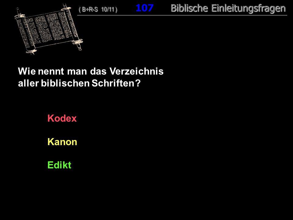 103 Wie nennt man das Verzeichnis aller biblischen Schriften ? Kodex Kanon Edikt ( B+R-S 10/11 ) Biblische Einleitungsfragen ( B+R-S 10/11 ) 107 Bibli
