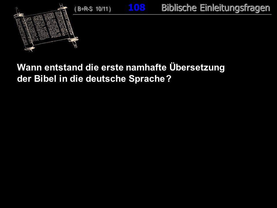 104 Wann entstand die erste namhafte Übersetzung der Bibel in die deutsche Sprache ? ( B+R-S 10/11 ) Biblische Einleitungsfragen ( B+R-S 10/11 ) 108 B