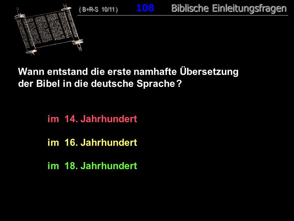 104 Wann entstand die erste namhafte Übersetzung der Bibel in die deutsche Sprache ? im 14. Jahrhundert im 16. Jahrhundert im 18. Jahrhundert ( B+R-S