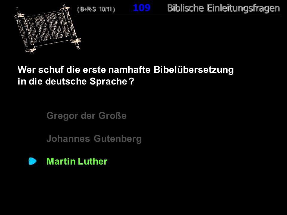 105 Wer schuf die erste namhafte Bibelübersetzung in die deutsche Sprache ? Gregor der Große Johannes Gutenberg Martin Luther ( B+R-S 10/11 ) Biblisch