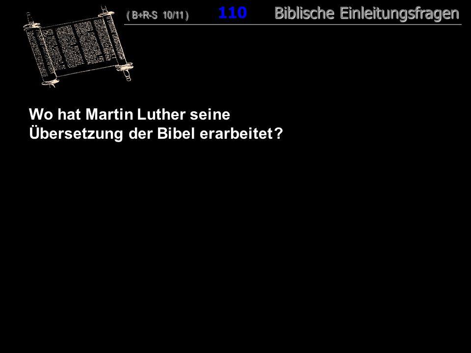 106 Wo hat Martin Luther seine Übersetzung der Bibel erarbeitet ? ( B+R-S 10/11 ) Biblische Einleitungsfragen ( B+R-S 10/11 ) 110 Biblische Einleitung