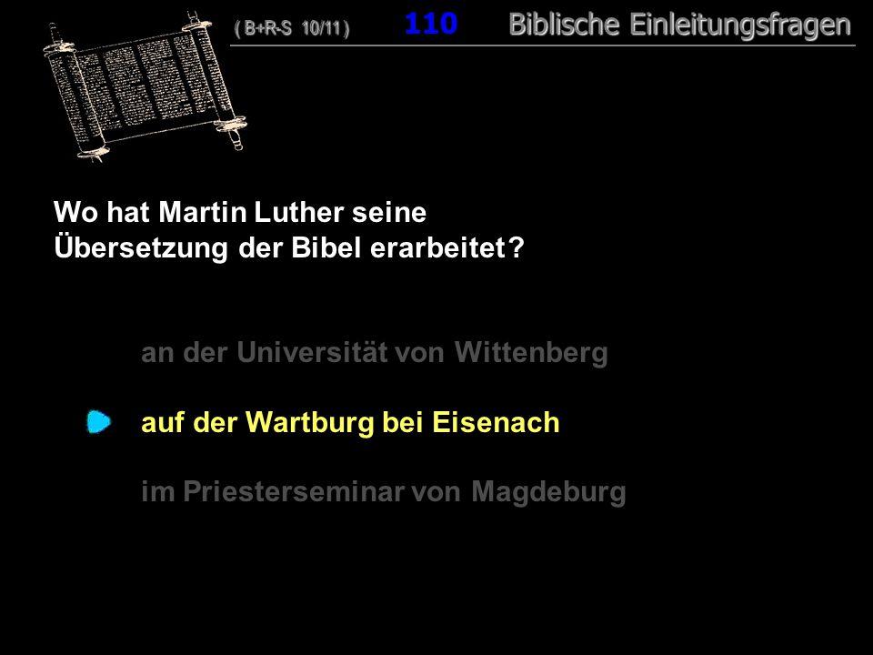 106 Wo hat Martin Luther seine Übersetzung der Bibel erarbeitet ? an der Universität von Wittenberg auf der Wartburg bei Eisenach im Priesterseminar v