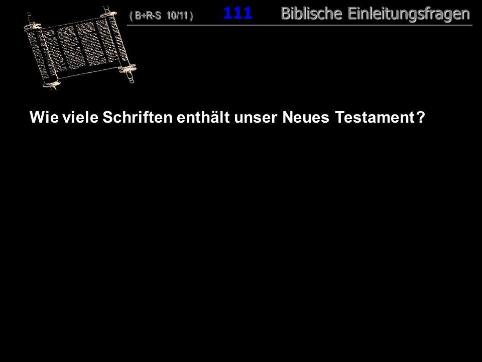 107 Wie viele Schriften enthält unser Neues Testament ? ( B+R-S 10/11 ) Biblische Einleitungsfragen ( B+R-S 10/11 ) 111 Biblische Einleitungsfragen
