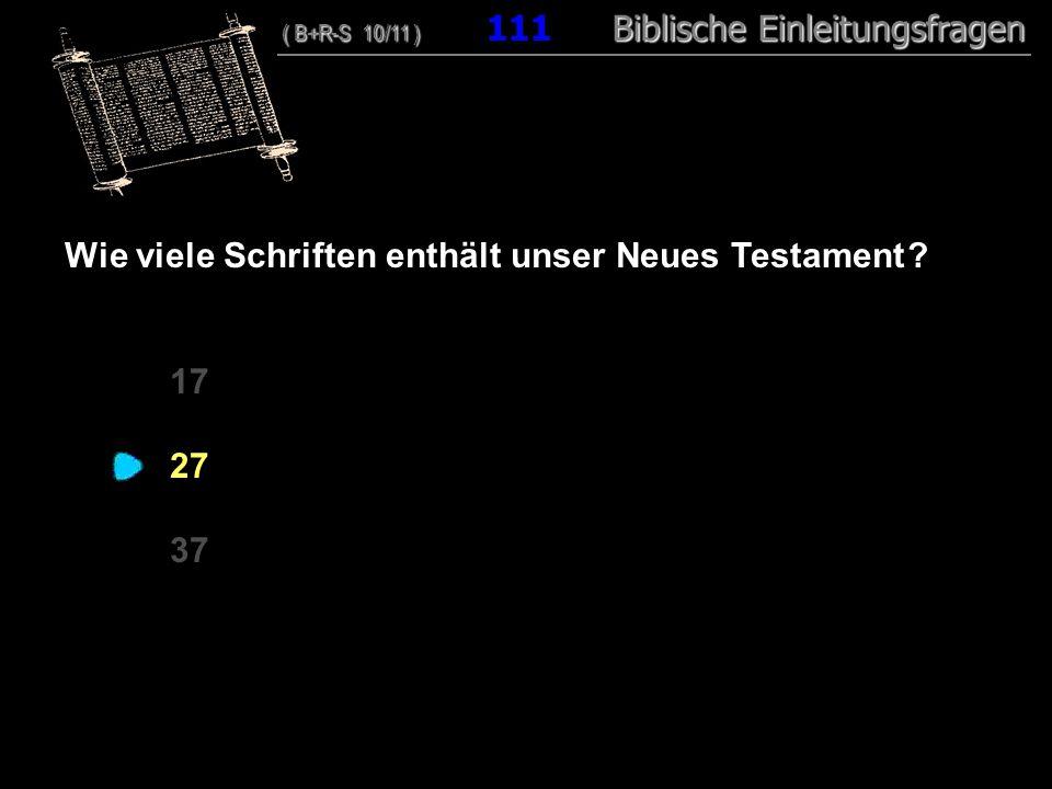 107 Wie viele Schriften enthält unser Neues Testament ? 17 27 37 ( B+R-S 10/11 ) Biblische Einleitungsfragen ( B+R-S 10/11 ) 111 Biblische Einleitungs