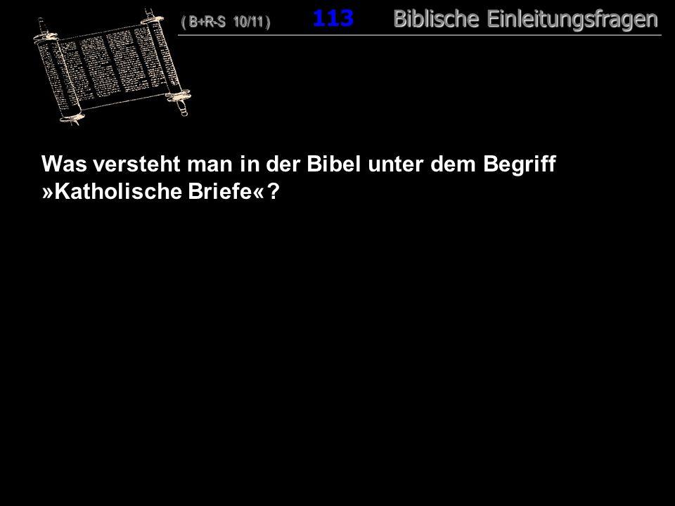 109 Was versteht man in der Bibel unter dem Begriff »Katholische Briefe« ? ( B+R-S 10/11 ) Biblische Einleitungsfragen ( B+R-S 10/11 ) 113 Biblische E