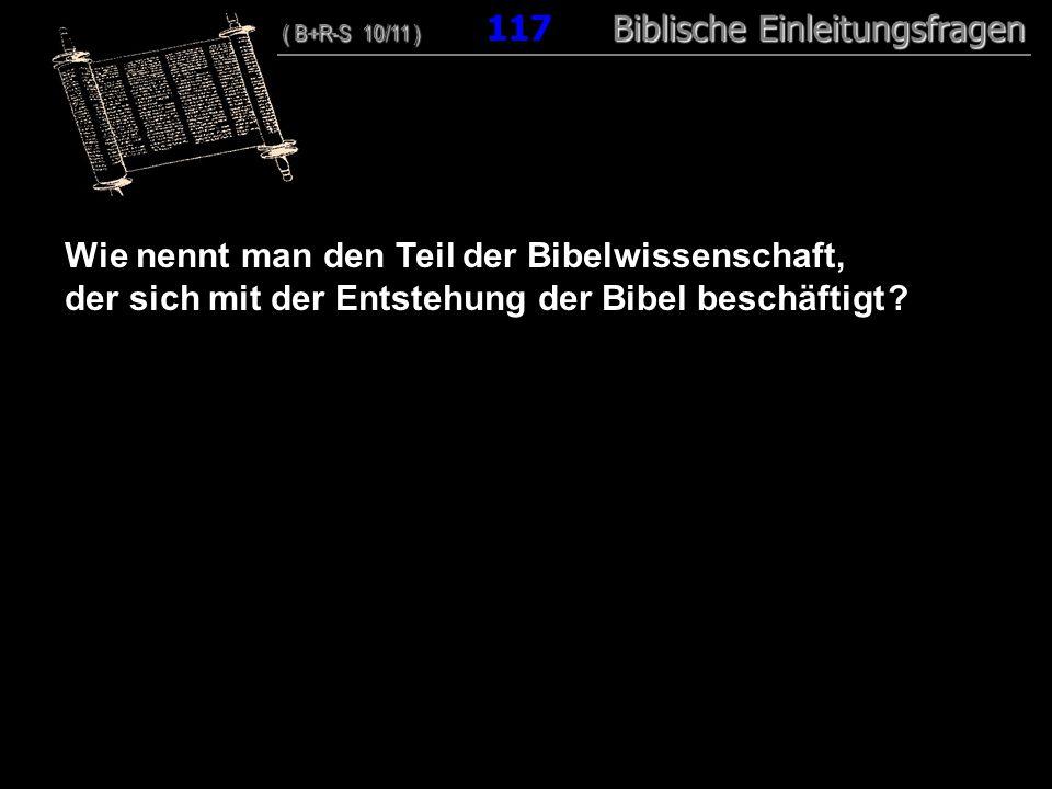 113 Wie nennt man den Teil der Bibelwissenschaft, der sich mit der Entstehung der Bibel beschäftigt ? ( B+R-S 10/11 ) Biblische Einleitungsfragen ( B+