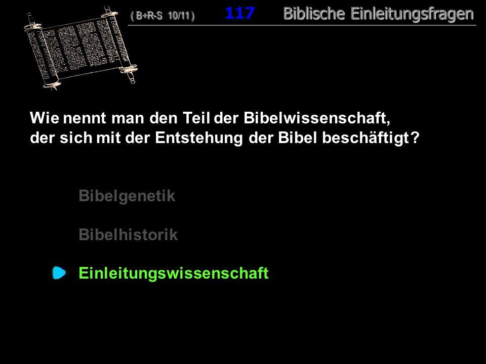 113 Wie nennt man den Teil der Bibelwissenschaft, der sich mit der Entstehung der Bibel beschäftigt ? Bibelgenetik Bibelhistorik Einleitungswissenscha