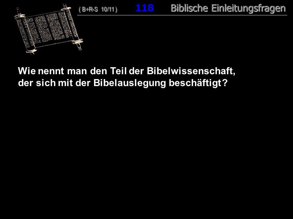 114 Wie nennt man den Teil der Bibelwissenschaft, der sich mit der Bibelauslegung beschäftigt ? ( B+R-S 10/11 ) Biblische Einleitungsfragen ( B+R-S 10