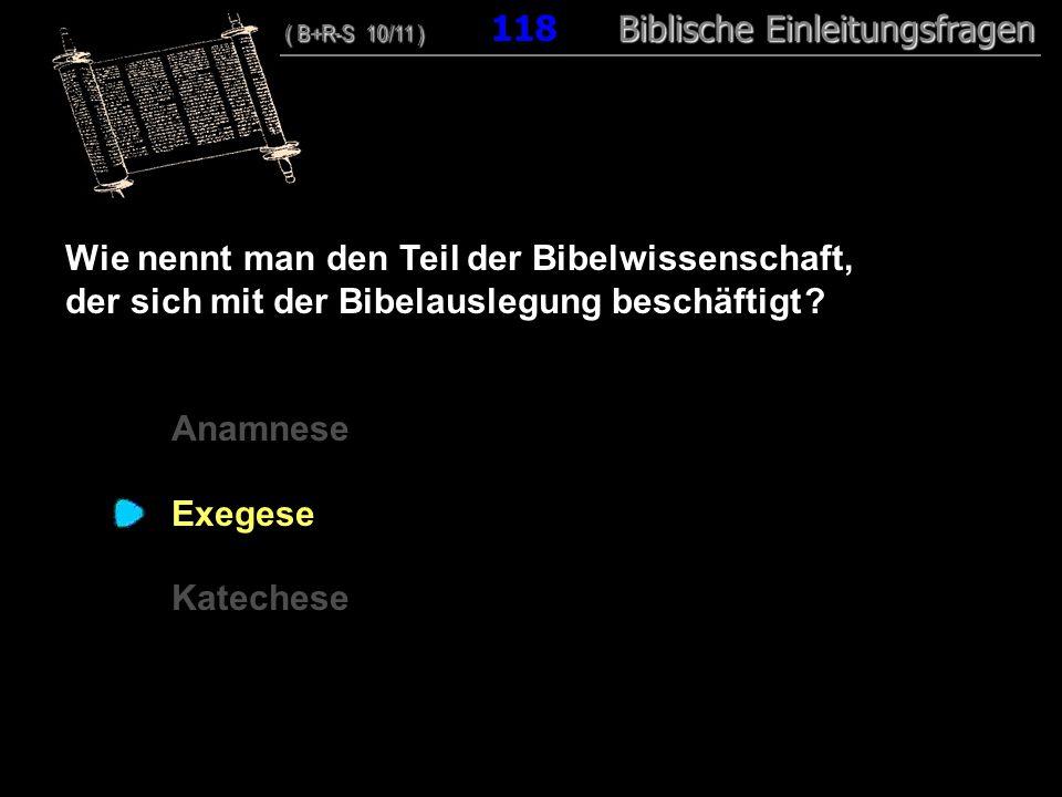 114 Wie nennt man den Teil der Bibelwissenschaft, der sich mit der Bibelauslegung beschäftigt ? Anamnese Exegese Katechese ( B+R-S 10/11 ) Biblische E