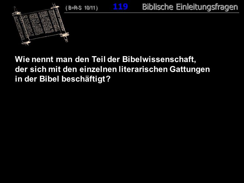 115 Wie nennt man den Teil der Bibelwissenschaft, der sich mit den einzelnen literarischen Gattungen in der Bibel beschäftigt ? ( B+R-S 10/11 ) Biblis