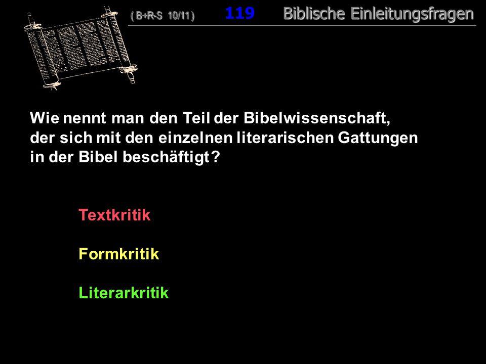 115 Wie nennt man den Teil der Bibelwissenschaft, der sich mit den einzelnen literarischen Gattungen in der Bibel beschäftigt ? Textkritik Formkritik